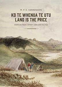 Ko Te Whenua Te Utu Land is the Price: Essays on Maori History, Land and Politics