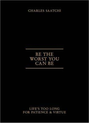 Be the Worst You Can Be Lifes Too Long for Patience and Virtue