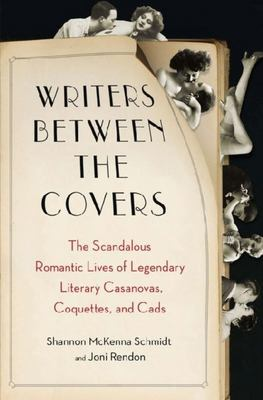 Writers Between the Covers Scandalous Romantic Lives of Legendary Literary Casanovas, Coquettes, and Cads