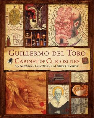 Guillermo del Toro Cabinet of Curiosities - My Notebooks, Collections, and Other Obsessions