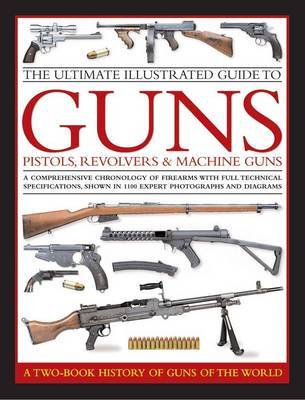 The Ultimate Illustrated Guide to Guns, Pistols, Revolvers and Machine Guns: A Comprehensive Chronology of Firearms with Full Technical Specification, Shown in 1100 Expert Photographs and Diagrams