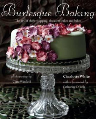 Burlesque Baking: The art of show-stopping, decadent cakes and bakes