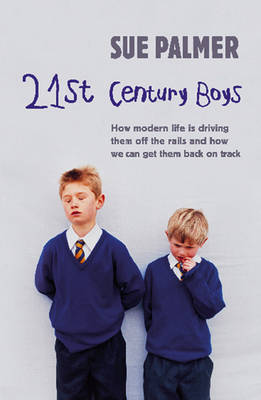 21st Century Boys: How Modern Life Can Drive Them Off the Rails and How to Get Them Back on Track