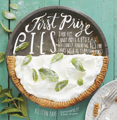 First Prize Pies: Shoo-fly, Candy Apple, and Other Deliciously Inventive Pies for Every Week of the Year (and More)