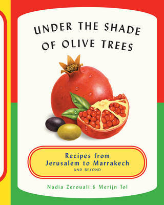 Under the Shade of Olive Trees - Recipes from Jerusalem to Marrakech and Beyond