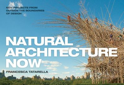 Natural Architecture Now - 20 New Projects from Outside the Boundaries of Design