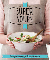 Super Soups: Sumptuous soups for every day