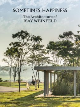 Sometimes Happiness: The Architecture of Isay Weinfeld
