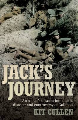Jack's Journey : An Anzac's Descent into Death, Disaster and Controversy at Gallipoli