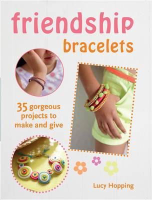 Friendship Bracelets: 35 gorgeous projects to make and give. For children aged 7 years +