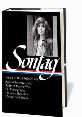 Susan Sontag: Essays of the 1960s & 70s: Against Interpretation, Styles of Radical Will, on Photography, Illness as Metaphor, Uncollected Essays