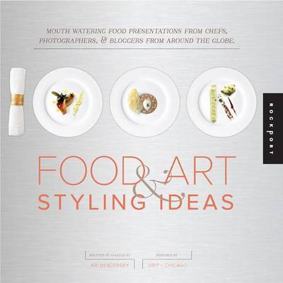 1,000 Food Art and Styling Ideas: Mouth Watering Food Presentations from Chefs, Photographers, and Bloggers from Around the Globe