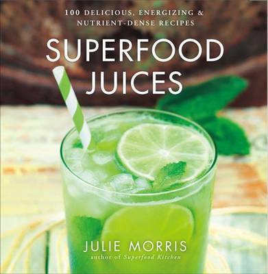 Superfood Juices: 100 Delicious, Energizing & Nutrient-Dense Recipes