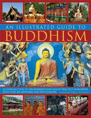An Illustrated Guide to Buddhism: an Introduction to the Buddhist Faith and Its Practice Worldwide, in Over 300 Artworks and Photographs