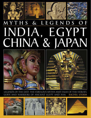 Myths and Legends of India, Egypt, China and Japan: Legends of the East - The Fabuolous Myths and Tales of the Heroes, Gods and Warriors of Ancient Egypt and Asia