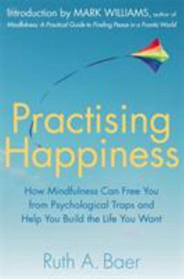 Practising Happiness: How Mindfulness Can Free You From Psychological Traps and Help You Build the Life You Want