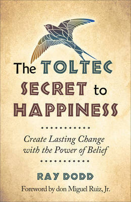 Toltec Secret to Happiness: Create Lasting Change with the Power of Belief