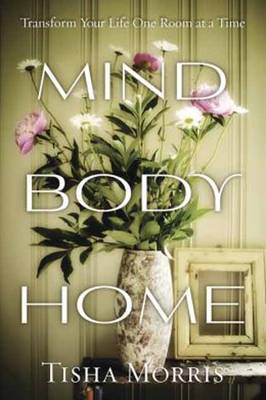 Mind, Body, Home: Transform Your Life One Room at a Time