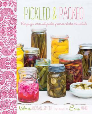 Pickled and Packed: Recipes for artisanal pickles, preserves, relishes & cordials