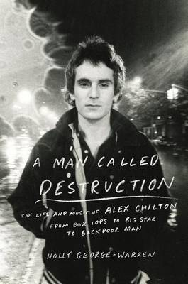 A Man Called Destruction - The Life and Music of Alex Chilton, from Box Tops to Big Star to Backdoor Man