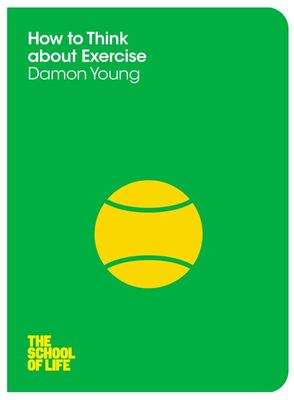 How to Think About Exercise (The School of Life series)