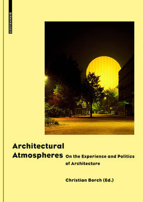 Architectural Atmospheres - On the Experience and Politics of Architecture. with Texts by Gernot Bohme, Christian Borch, Olafur Eliasson, Juhani Pallasmaa