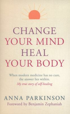 Change Your Mind, Heal Your Body: When Modern Medicine Has No Cure the Answer Lies within. My True Story of Self-Healing