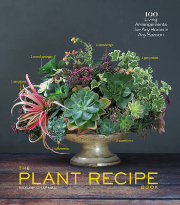 The Plant Recipe Book - 100 Living Centerpieces for Any Home in Any Season