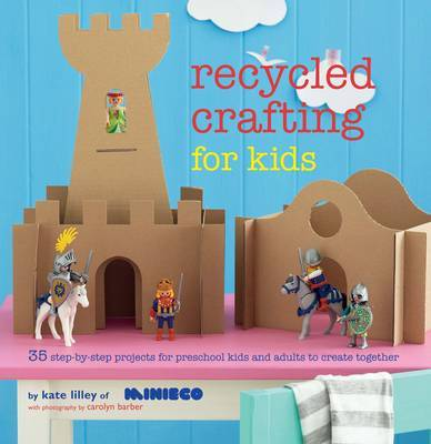 Recycled Crafting for Kids: 35 Step-By-Step Projects