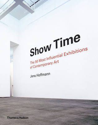 Show Time - The 50 Most Influential Exhibitions of Contemporary Art