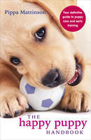 Happy Puppy Handbook: Your Definitive Guide to Puppy Care and Early Training