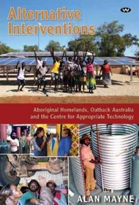 Alternative Interventions: Aboriginal homelands, Outback Australia and the Centre for Appropriate Technology