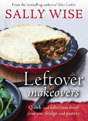 Leftover Makeovers: Quick and Fabulous Food from Your Fridge and Pantry