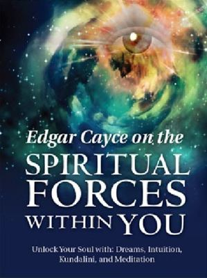 Edgar Cayce on the Spiritual Forces within You: Unlock Your Soul with Dreams, Intuition, Kundalini, and Meditation