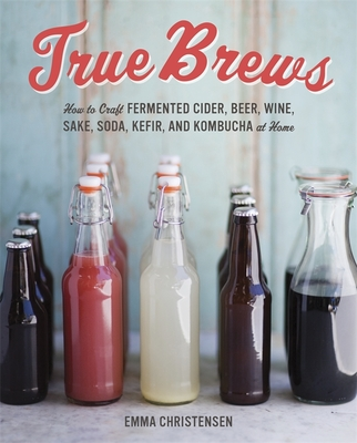 True Brews: How to Craft Fermented Cider, Beer, Wine, Sake, Soda, Kefir, and Kombucha at Home