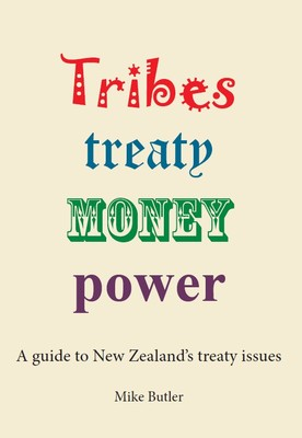 Tribes Treaty Money Power:  A guide to New Zealand's treaty issues