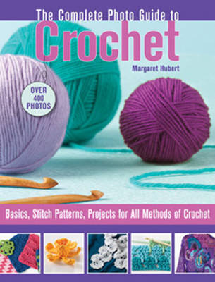Complete Photo Guide to Crochet: Basics, Stich Patterns, Projects for All Methods of Crochet