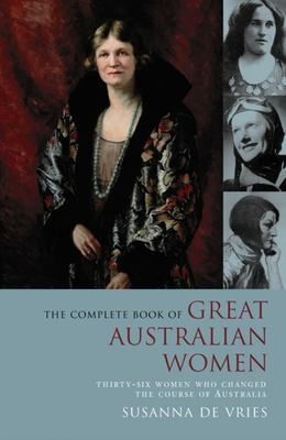 The Complete Book of Great Australian Women: Thirty-six Women Who Changed the Course of Australian History