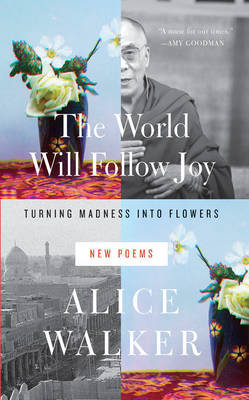 The World Will Follow Joy: Turning Madness into Flowers (New Poems)