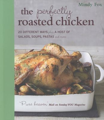 The Perfectly Roasted Chicken: 20 Different Ways Plus a Host of Salads, Soups, Pastas and More