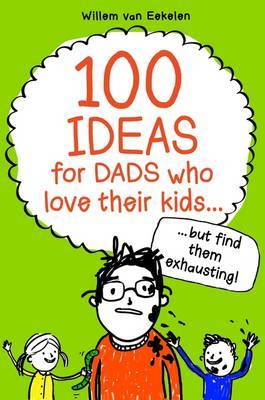 100 Ideas for Dads Who Love Their Kids but Find Them Exhausting