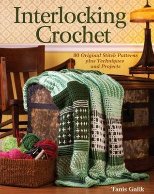 Interlocking Crochet : Techniques, Stitch Patterns and Projects