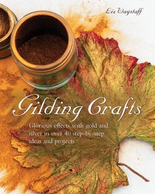 Gilding Crafts: Glorious Effects with Gold and Silver in Over 40 Step-by-step Ideas and Projects