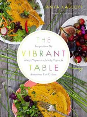 The Vibrant Table - Recipes from My Always Vegetarian, Mostly Vegan, and Sometimes Raw Kitchen