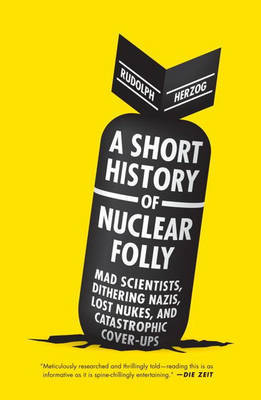 A Short History of Nuclear Folly - Mad Scientists, Dithering Nazis, Lost Nukes, and Catastrophic Cover-Ups