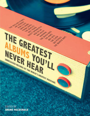 The Greatest Albums You'll Never Hear: Unreleased Records by the World's Greatest Musicians