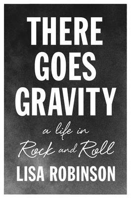 There Goes Gravity - A Life in Rock and Roll