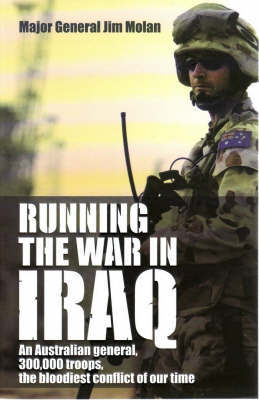 Running the War in Iraq: An Australian General, 300,000 Troops, the Bloodiest Conflict of Our Time