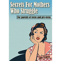 Secrets for Mothers Who Struggle: For Parents of Teens and Pre-teens