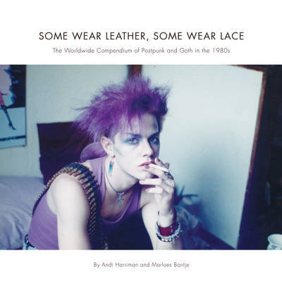 Some Wear Leather, Some Wear Lace - The Worldwide Compendium of Postpunk and Goth in the 1980s